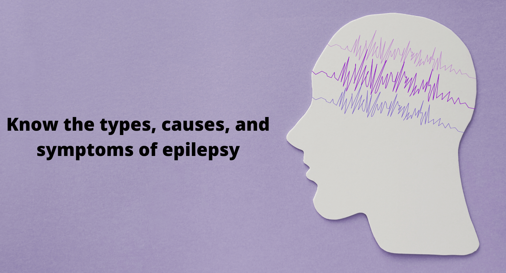 Know the types, causes, and symptoms of epilepsy